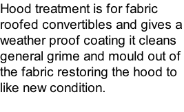 Hood treatment is for fabric roofed convertibles and gives a weather proof coating it cleans general grime and mould out of the fabric restoring the hood to like new condition.