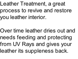 Leather Treatment, a great process to revive and restore you leather interior.   Over time leather dries out and needs feeding and protecting from UV Rays and gives your leather its suppleness back.